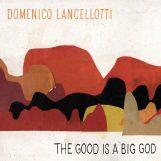 Lancellotti, Domenico: The Good is a Big God [CD]