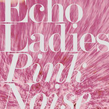 Echo Ladies: Pink Noise [CD]