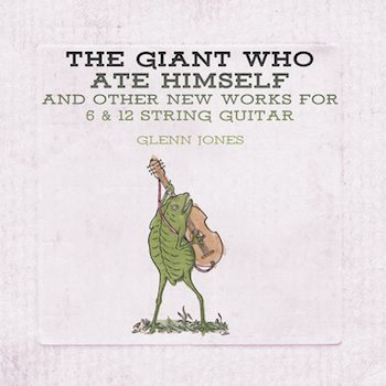 Jones, Glenn: The Giant Who Ate Himself and Other New Works for 6 & 12 String Guitar [CD]