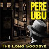 Pere Ubu: The Long Goodbye [2xCD]