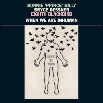 Bonnie Prince Billy / Bryce Dessner / Eighth Blackbyrd: When We Are Inhuman [2xLP]