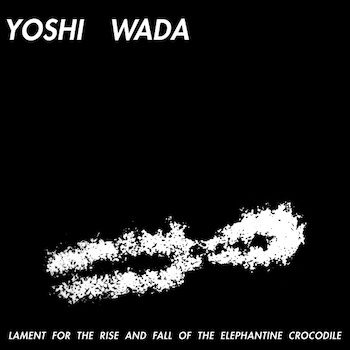 Yoshi Wada: Lament For The Rise and Fall of the Elephantine Crocodile [LP]
