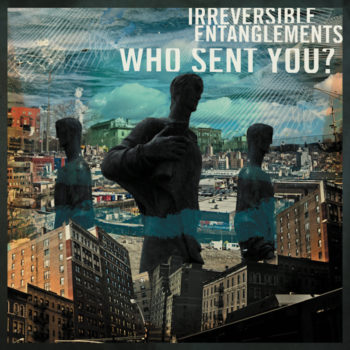 Irreversible Entanglements: Who Sent You? [CD]