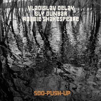 Vladislav Delay / Sly Dunbar / Robbie Shakespeare: 500-Push-Up [CD]
